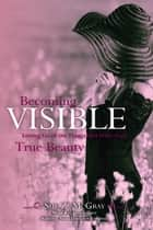 Becoming Visible: Letting Go of the Things that Hide Your True Beauty ebook by Sue McGray