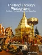 Thailand Through Photographs: Northern Temples and Southern Beaches ebook by Anne Reynolds