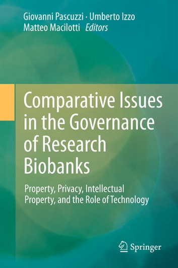 Comparative Issues in the Governance of Research Biobanks - Property, Privacy, Intellectual Property, and the Role of Technology ebook by