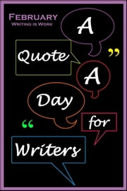 A Quote A Day for Writers 2: February - Writing is Work - A Quote A Day for Writers, #2 ebook by C. Rousseau