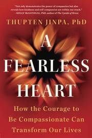 A Fearless Heart - How the Courage to Be Compassionate Can Transform Our Lives ebook by Thupten Jinpa
