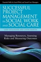 Successful Project Management in Social Work and Social Care - Managing Resources, Assessing Risks and Measuring Outcomes ebook by Gary Spolander, Linda Martin, Trish Hafford-Letchfield