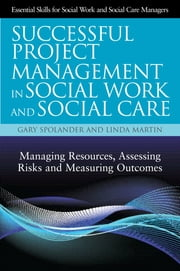 Successful Project Management in Social Work and Social Care - Managing Resources, Assessing Risks and Measuring Outcomes ebook by Gary Spolander,Linda Martin,Trish Hafford-Letchfield