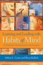 Learning and Leading with Habits of Mind - 16 Essential Characteristics for Success ebook by Arthur L. Costa, Bena Kallick