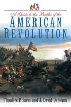 Guide to the Battles of the American Revolution ebook by Theodore Savas, J. David Dameron