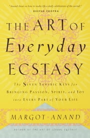 The Art of Everyday Ecstasy ebook by Margot Anand