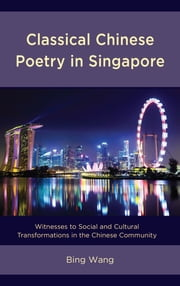 Classical Chinese Poetry in Singapore - Witnesses to Social and Cultural Transformations in the Chinese Community ebook by Bing Wang