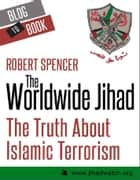 The Worldwide Jihad: The Truth About Islamic Terrorism eBook by Robert  Spencer