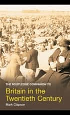 The Routledge Companion to Britain in the Twentieth Century ebook by Mark Clapson