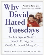 Why David Hated Tuesdays - One Courageous Mother's Guide to Keeping Your Family Toxin and Allergy Free ebook by Amilya Antonetti