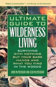 Ultimate Guide to Wilderness Living - Surviving with Nothing But Your Bare Hands and What You Find in the Woods ebook by John McPherson,Geri McPherson