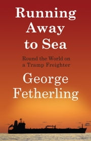 Running Away to Sea - Round the World on a Tramp Freighter ebook by George Fetherling