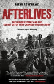 Afterlives - The Hunger Strike and the Secret Offer that Changed Irish History ebook by Richard O'Rawe