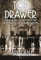 Top Drawer: American High Society from the Gilded Age to the Roaring Twenties ebook by Mary Cable