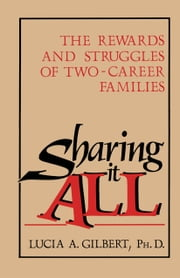 Sharing it all - The Rewards and Struggles of Two-Career Families ebook by Lucia Albino Gilbert