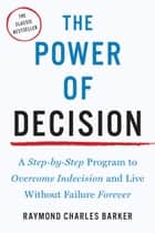 The Power of Decision - A Step-by-Step Program to Overcome Indecision and Live Without Failure Forever ebook by Raymond Charles Barker
