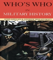 Who's Who in Military History - From 1453 to the Present Day ebook by John Keegan,Andrew Wheatcroft