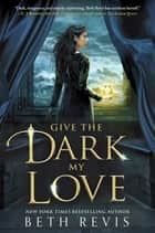 Give the Dark My Love ebook by Beth Revis