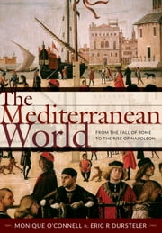 The Mediterranean World - From the Fall of Rome to the Rise of Napoleon ebook by Monique O'Connell,Eric R Dursteler