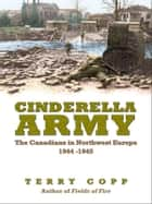 Cinderella Army - The Canadians in Northwest Europe, 1944-1945 ebook by Terry Copp