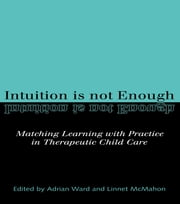 Intuition is not Enough - Matching Learning with Practice in Therapeutic Child Care ebook by Linnet McMahon,Linnet Mcmahon,Adrian Ward