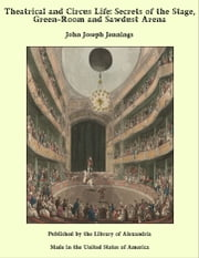 Theatrical and Circus Life: Secrets of the Stage, Green-Room and Sawdust Arena ebook by John Joseph Jennings