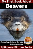 My First Book About Beavers: Amazing Animal Books - Children's Picture Books ebook by Molly Davidson