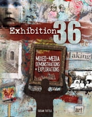 Exhibition 36 - Mixed Media Demonstrations + Explorations ebook by Susan Tuttle