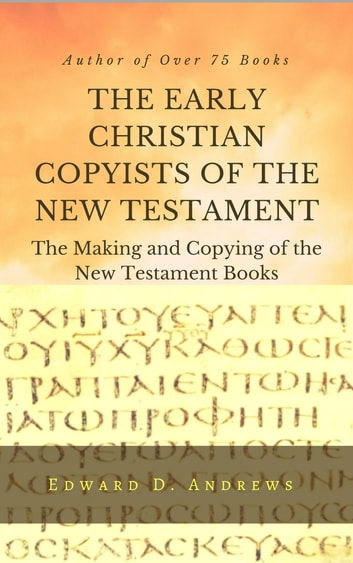 THE EARLY CHRISTIAN COPYISTS OF THE NEW TESTAMENT - The Making and Copying of the New Testament Books ebook by Edward D. Andrews