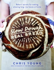 Slow Dough: Real Bread - Baker's Secrets for Making Amazing Long-rise Loaves At Home ebook by Chris Young