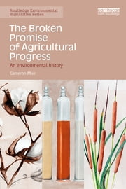 The Broken Promise of Agricultural Progress - An Environmental History ebook by Cameron Muir