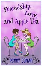 Friendship, Love and Apple Tea ebook by Penny Canvin