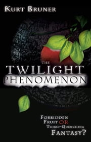 The Twilight Phenomenon: Forbidden Fruit or Thirst Quenching Fantasy ebook by Kurt D. Bruner,Olivia Bruner