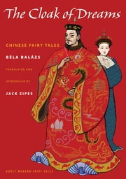 The Cloak of Dreams - Chinese Fairy Tales ebook by Jack Zipes,Mariette Lydes,Béla Balázs