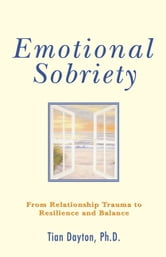 Emotional Sobriety: From Relationship Trauma to Resilience and Balance - From Relationship Trauma to Resilience and Balance ebook by Tian Dayton Ph.D.