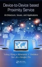 Device-to-Device based Proximity Service - Architecture, Issues, and Applications ebook by Yufeng Wang, Athanasios V. Vasilakos, Qun Jin,...