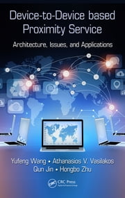 Device-to-Device based Proximity Service - Architecture, Issues, and Applications ebook by Yufeng Wang,Athanasios V. Vasilakos,Qun Jin,Hongbo Zhu
