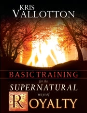 Basic Training for the Supernatural Ways of Royalty ebook by Kris Vallotton