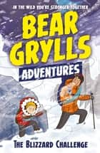 A Bear Grylls Adventure 1: The Blizzard Challenge - by bestselling author and Chief Scout Bear Grylls ebook by Bear Grylls, Emma McCann