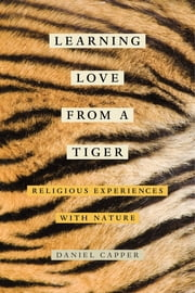 Learning Love from a Tiger - Religious Experiences with Nature ebook by Daniel Capper