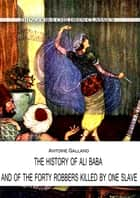 THE HISTORY OF ALI BABA, AND OF THE FORTY ROBBERS KILLED BY ONE SLAVE ebook by Antoine Galland