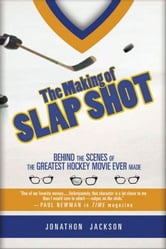 The Making of Slap Shot: Behind the Scenes of the Greatest Hockey Movie Ever Made ebook by Jackson, Jonathon