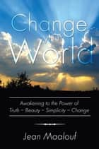 Change Your World - Awakening to the Power of Truth – Beauty – Simplicity – Change ebook by Jean Maalouf