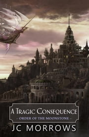 A Tragic Consequence - Order of the MoonStone, #4 ebook by JC Morrows