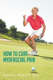 How to Cure Myofascial Pain ebook by Pentti Raaste MD.