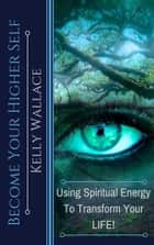 Become Your Higher Self: Using Spiritual Energy To Transform Your Life! ebook by Kelly Wallace