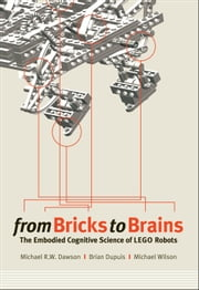 From Bricks to Brains - The Embodied Cognitive Science of Lego Robots ebook by Brian Dupuis,Michael Wilson,Michael Dawson