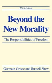 Beyond the New Morality: The Responsibilities of Freedom, Third Edition ebook by Grisez, Germain