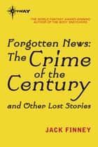 Forgotten News - The Crime of the Century and Other Lost Stories ebook by Jack Finney