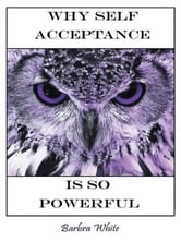 Why Self Acceptance is So Powerful ebook by Barbra White
